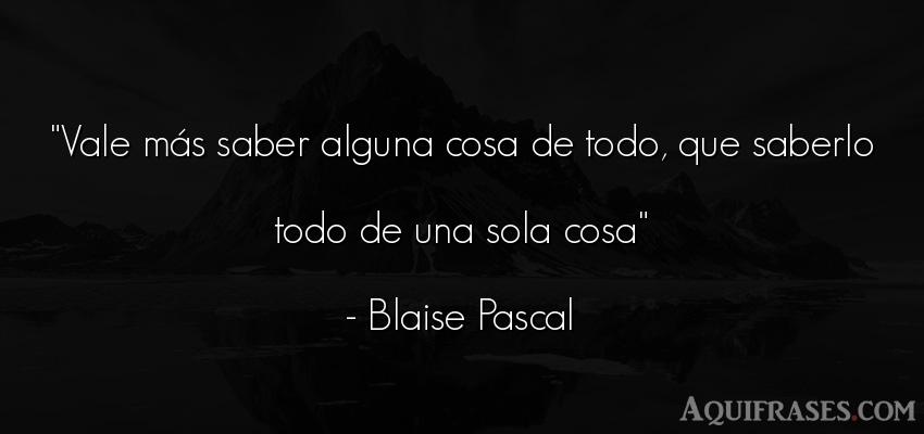 Frase sabia  de Blaise Pascal. Vale más saber alguna cosa