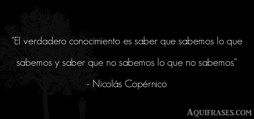 Frase sabia  de Nicolás Copérnico. El verdadero conocimiento es