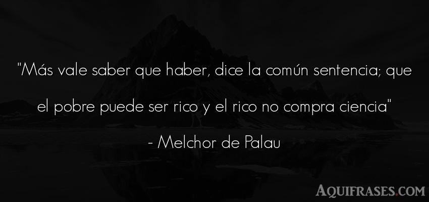 Frase sabia  de Melchor de Palau. Más vale saber que haber,