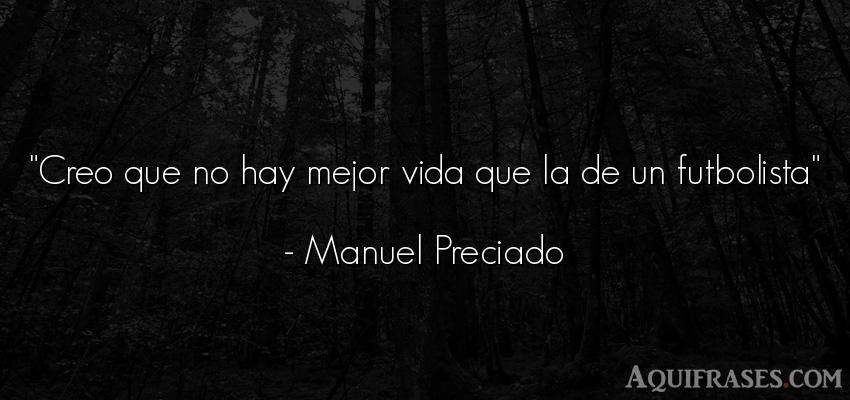 Frase de fútbol,  deportiva,  de la vida  de Manuel Preciado. Creo que no hay mejor vida