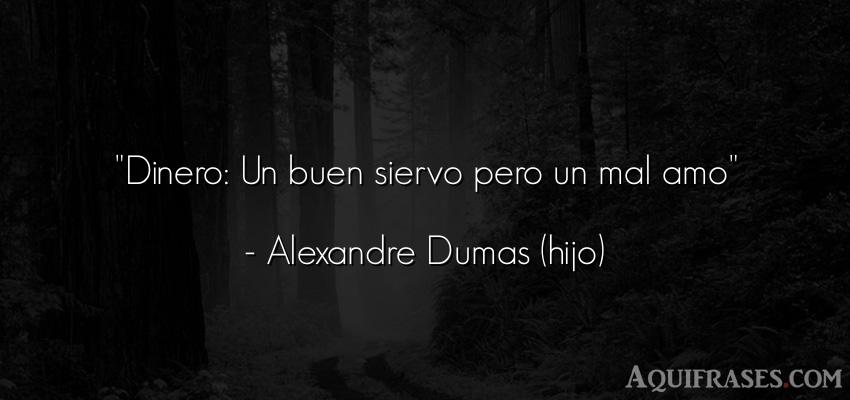 Frase de dinero  de Alexandre Dumas (hijo). Dinero: Un buen siervo pero