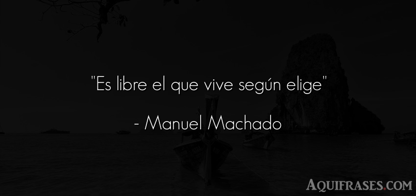 Frase de libertad  de Manuel Machado. Es libre el que vive según