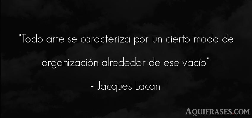 Frase de arte  de Jacques Lacan. Todo arte se caracteriza por