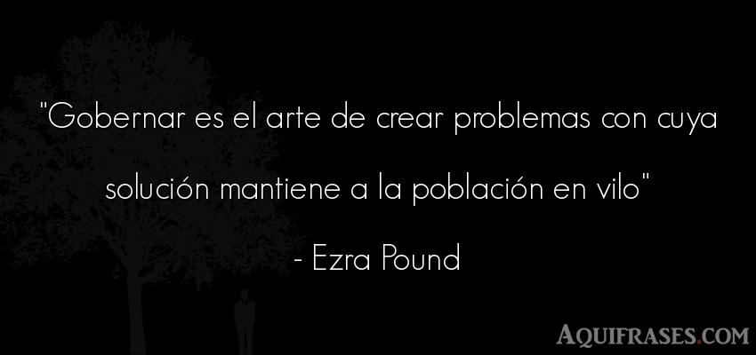 Frase de arte  de Ezra Pound. Gobernar es el arte de crear