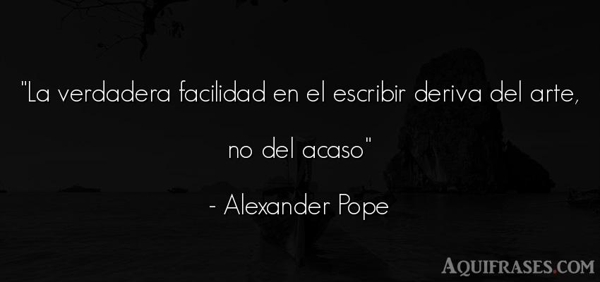 Frase de arte  de Alexander Pope. La verdadera facilidad en el