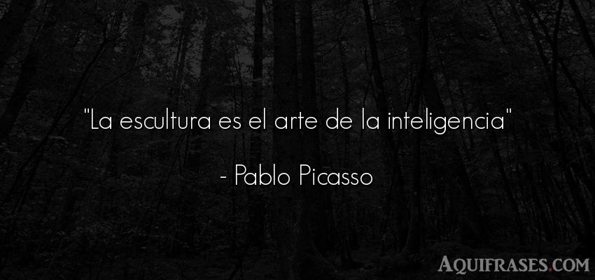 Frase de arte  de Pablo Picasso. La escultura es el arte de
