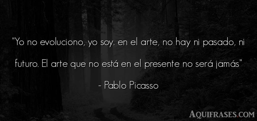 Frase de arte  de Pablo Picasso. Yo no evoluciono, yo soy. en