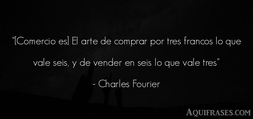 Frase de arte  de Charles Fourier. [Comercio es] El arte de