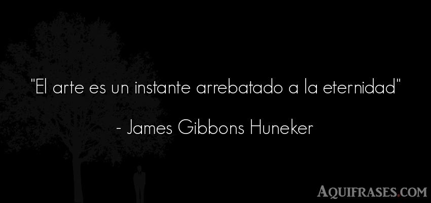 Frase de arte  de James Gibbons Huneker. El arte es un instante
