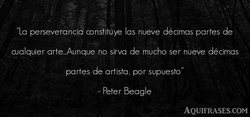 Frase de arte  de Peter Beagle. La perseverancia constituye