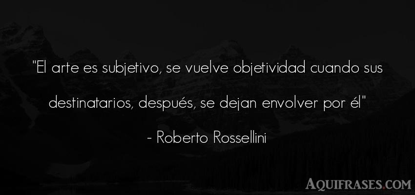 Frase de arte  de Roberto Rossellini. El arte es subjetivo, se
