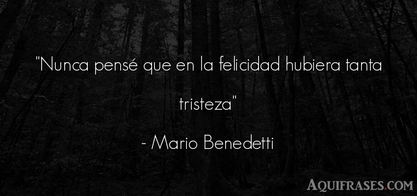 Frase de tristeza,  de felicidad  de Mario Benedetti. Nunca pensé que en la