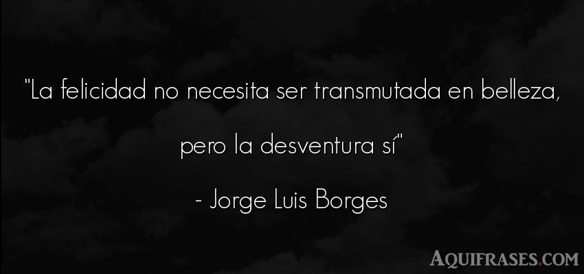Frase de felicidad  de Jorge Luis Borges. La felicidad no necesita ser