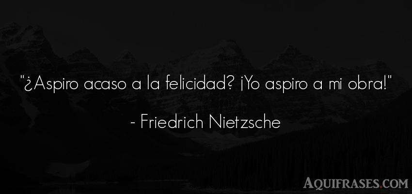 Frase de felicidad,  filosófica  de Friedrich Nietzsche. ¿Aspiro acaso a la