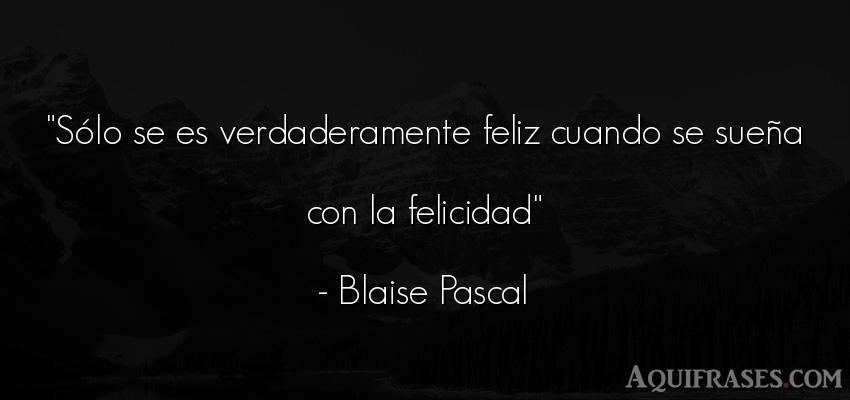 Frase de felicidad  de Blaise Pascal. Sólo se es verdaderamente