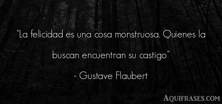 Frase de felicidad  de Gustave Flaubert. La felicidad es una cosa