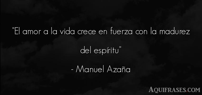 Frase de la vida  de Manuel Azaña. El amor a la vida crece en
