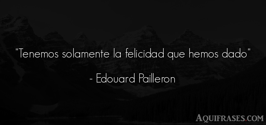 Frase de felicidad  de Edouard Pailleron. Tenemos solamente la