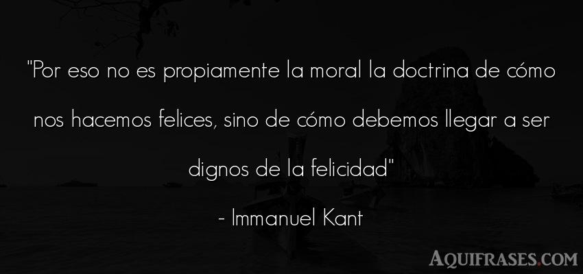 Frase de felicidad  de Immanuel Kant. Por eso no es propiamente la