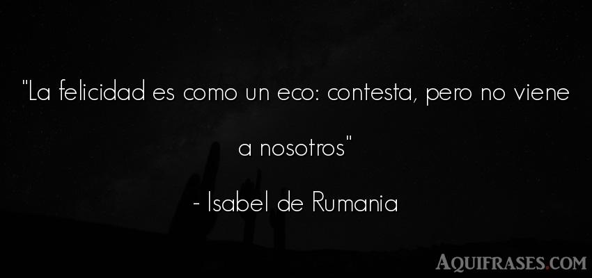 Frase de felicidad  de Isabel de Rumania. La felicidad es como un eco