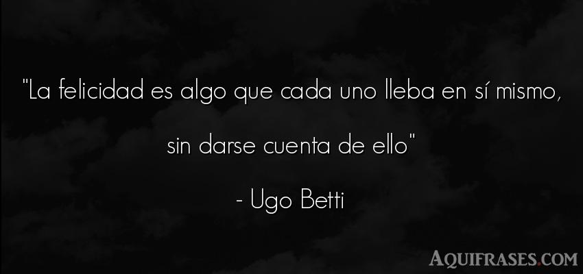 Frase de felicidad  de Ugo Betti. La felicidad es algo que