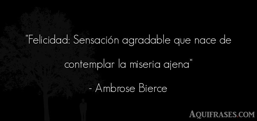 Frase de felicidad  de Ambrose Bierce. Felicidad: Sensación