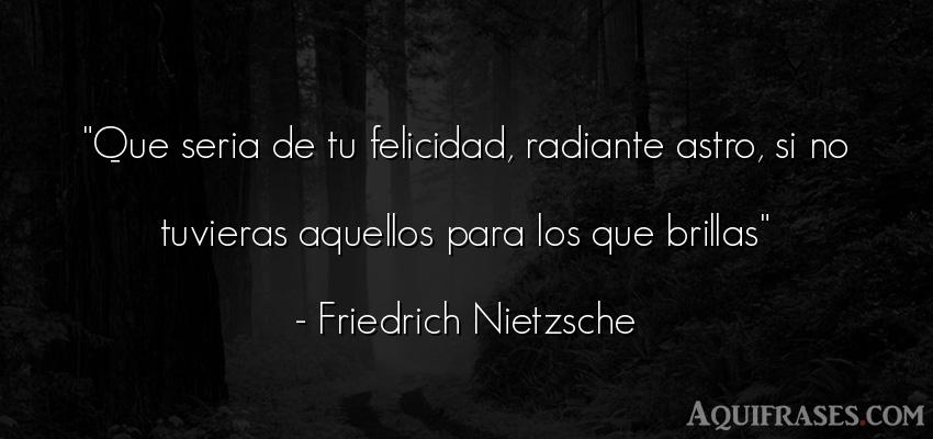 Frase de felicidad,  filosófica  de Friedrich Nietzsche. Que seria de tu felicidad,