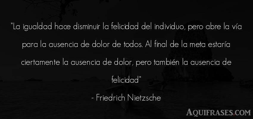 Frase de felicidad,  filosófica  de Friedrich Nietzsche. La igualdad hace disminuir