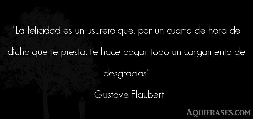 Frase de felicidad  de Gustave Flaubert. La felicidad es un usurero
