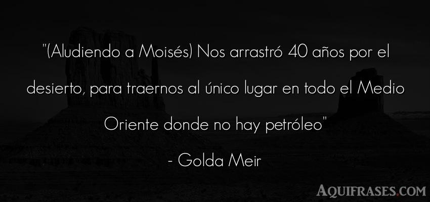 Frase de cumpleaños  de Golda Meir. (Aludiendo a Moisés) Nos