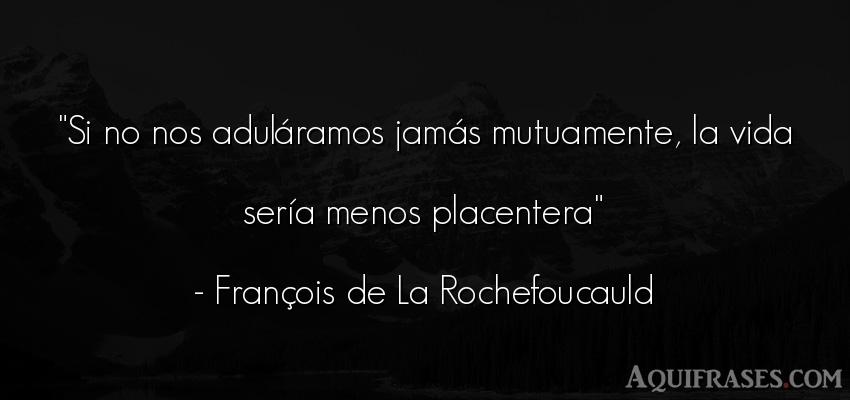 Frase de la vida  de François de La Rochefoucauld. Si no nos aduláramos jamás