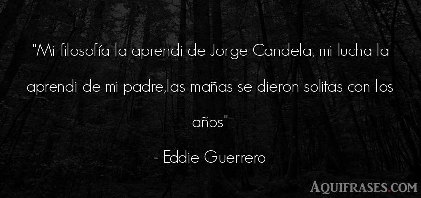 Frase de cumpleaños  de Eddie Guerrero. Mi filosofía la aprendi de