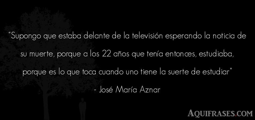 Frase de cumpleaños  de José María Aznar. Supongo que estaba delante