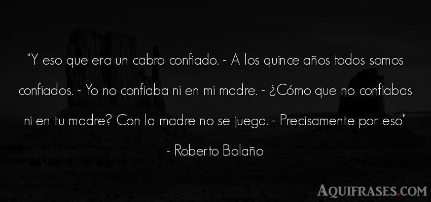 Frase de cumpleaños  de Roberto Bolaño. Y eso que era un cabro