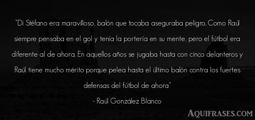 Frase de fútbol,  deportiva,  de cumpleaños  de Raúl González Blanco. Di Stéfano era maravilloso
