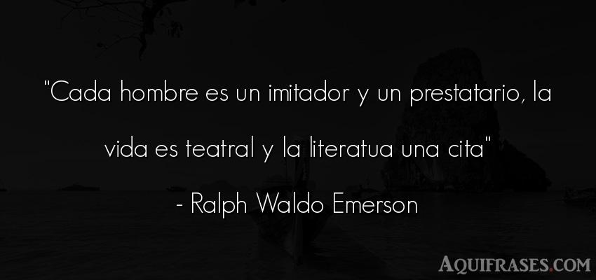 Frase de la vida  de Ralph Waldo Emerson. Cada hombre es un imitador y