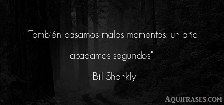 Frase de cumpleaños  de Bill Shankly. También pasamos malos
