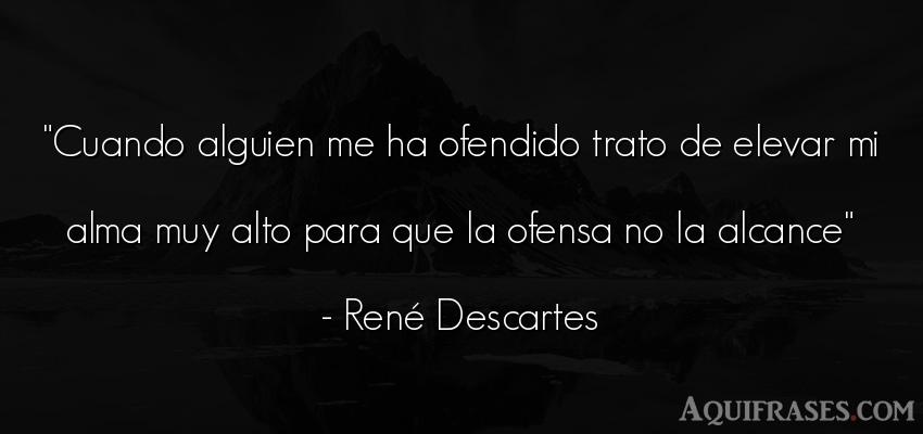 Frase filosófica,  del alma  de René Descartes. Cuando alguien me ha