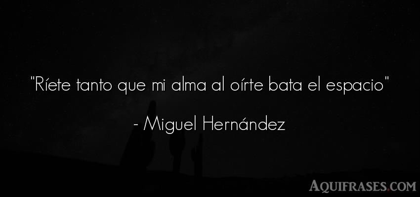 Frase del alma  de Miguel Hernández. Ríete tanto que mi alma al