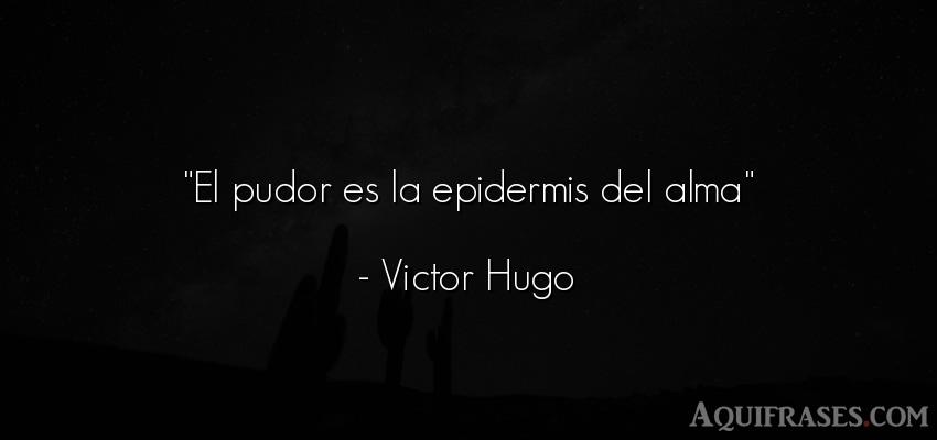Frase del alma  de Victor Hugo. El pudor es la epidermis del