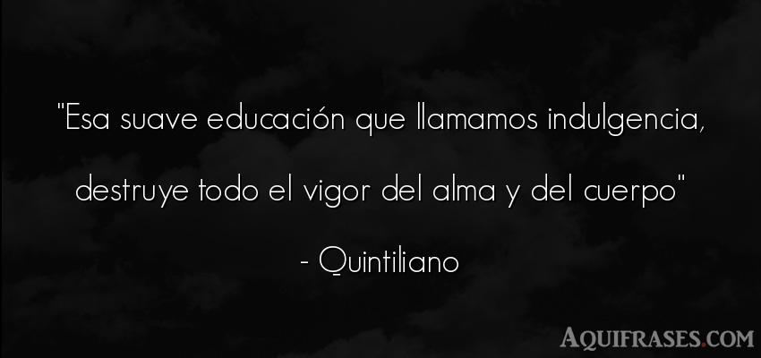 Frase del alma  de Quintiliano. Esa suave educación que