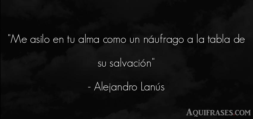 Frase del alma  de Alejandro Lanús. Me asilo en tu alma como un