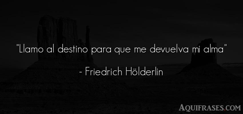 Frase del alma  de Friedrich Hölderlin. Llamo al destino para que me