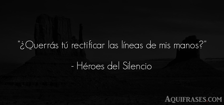 Frase de cancion  de Héroes del Silencio. ¿Querrás tú rectificar