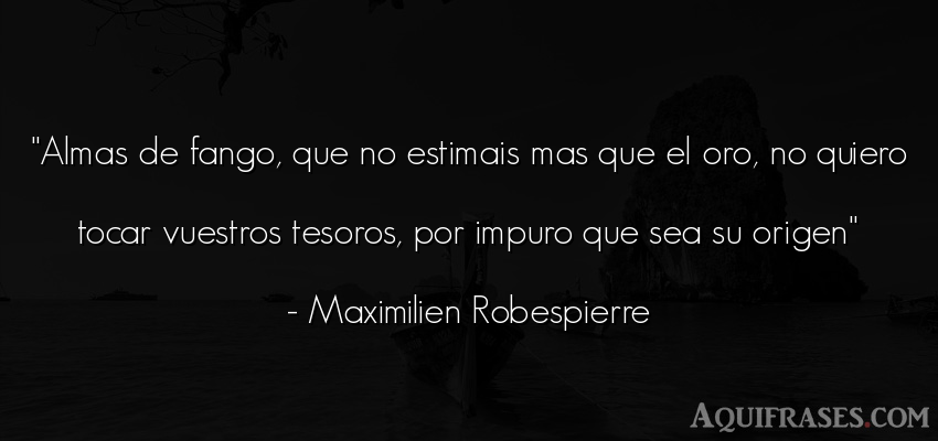 Frase del alma  de Maximilien Robespierre. Almas de fango, que no
