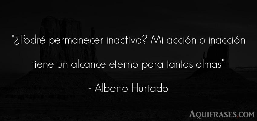 Frase del alma  de Alberto Hurtado. ¿Podré permanecer inactivo