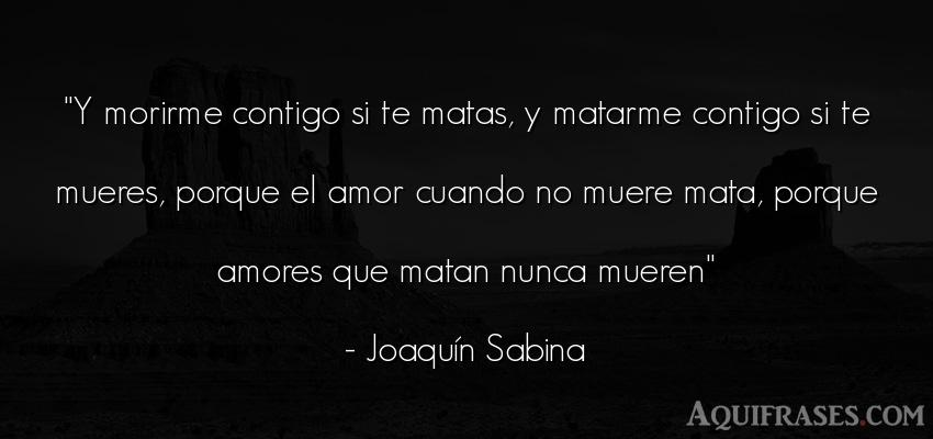 Frase de amor de cancion,  de cancion  de Joaquín Sabina. Y morirme contigo si te