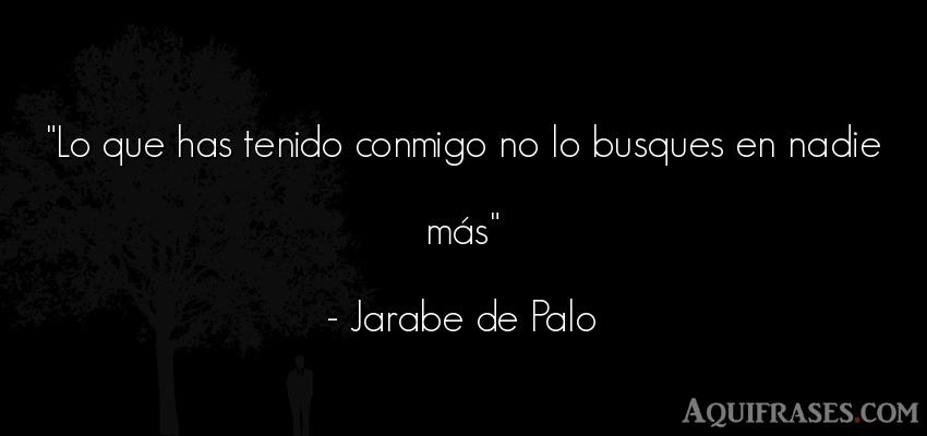 Frase de amor de cancion,  de cancion  de Jarabe de Palo. Lo que has tenido conmigo no