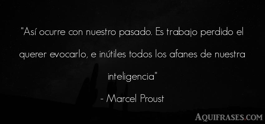 Frase de trabajo  de Marcel Proust. Así ocurre con nuestro