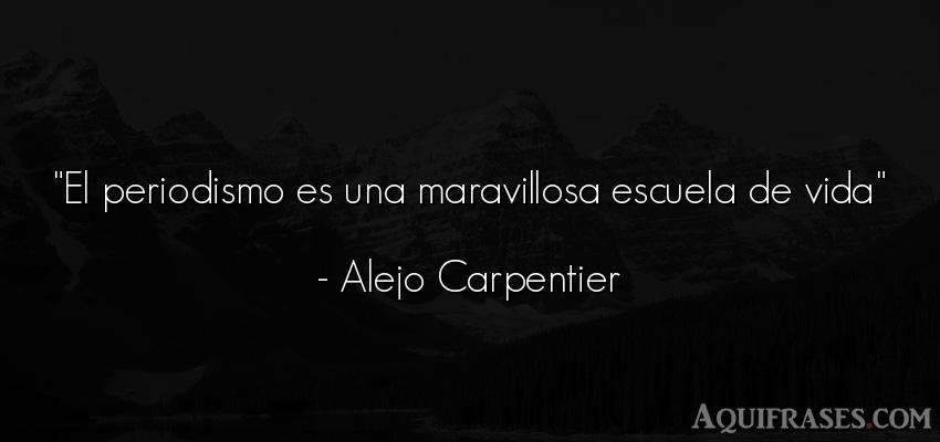 Frase de la vida  de Alejo Carpentier. El periodismo es una